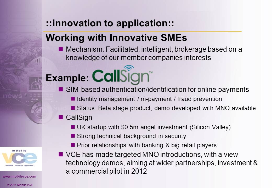 www.mobilevce.com © 2011 Mobile VCE ::innovation to application:: Working with Innovative SMEs Mechanism: Facilitated, intelligent, brokerage based on a knowledge of our member companies interests Example: SIM-based authentication/identification for online payments Identity management / m-payment / fraud prevention Status: Beta stage product, demo developed with MNO available CallSign UK startup with $0.5m angel investment (Silicon Valley) Strong technical background in security Prior relationships with banking & big retail players VCE has made targeted MNO introductions, with a view technology demos, aiming at wider partnerships, investment & a commercial pilot in 2012