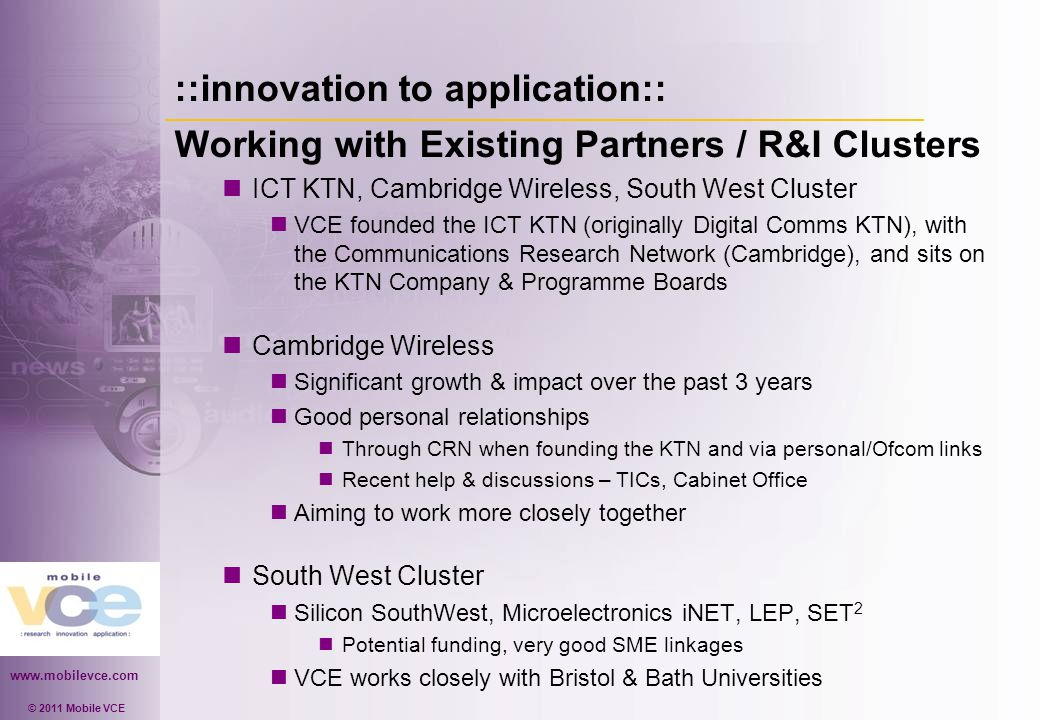 www.mobilevce.com © 2011 Mobile VCE ::innovation to application:: Working with Existing Partners / R&I Clusters ICT KTN, Cambridge Wireless, South West Cluster VCE founded the ICT KTN (originally Digital Comms KTN), with the Communications Research Network (Cambridge), and sits on the KTN Company & Programme Boards Cambridge Wireless Significant growth & impact over the past 3 years Good personal relationships Through CRN when founding the KTN and via personal/Ofcom links Recent help & discussions – TICs, Cabinet Office Aiming to work more closely together South West Cluster Silicon SouthWest, Microelectronics iNET, LEP, SET 2 Potential funding, very good SME linkages VCE works closely with Bristol & Bath Universities