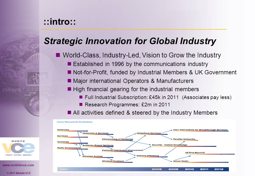 www.mobilevce.com © 2011 Mobile VCE ::intro:: Strategic Innovation for Global Industry World-Class, Industry-Led, Vision to Grow the Industry Established in 1996 by the communications industry Not-for-Profit, funded by Industrial Members & UK Government Major international Operators & Manufacturers High financial gearing for the industrial members Full Industrial Subscription: £45k in 2011 (Associates pay less) Research Programmes: £2m in 2011 All activities defined & steered by the Industry Members UK-China Beyond 4G