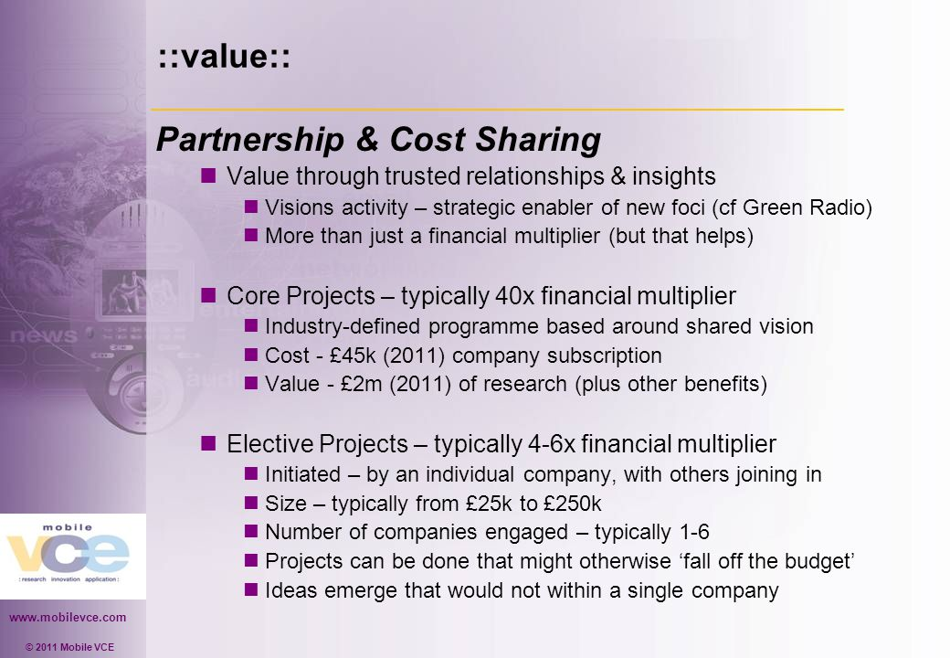 www.mobilevce.com © 2011 Mobile VCE ::value:: Partnership & Cost Sharing Value through trusted relationships & insights Visions activity – strategic enabler of new foci (cf Green Radio) More than just a financial multiplier (but that helps) Core Projects – typically 40x financial multiplier Industry-defined programme based around shared vision Cost - £45k (2011) company subscription Value - £2m (2011) of research (plus other benefits) Elective Projects – typically 4-6x financial multiplier Initiated – by an individual company, with others joining in Size – typically from £25k to £250k Number of companies engaged – typically 1-6 Projects can be done that might otherwise 'fall off the budget' Ideas emerge that would not within a single company