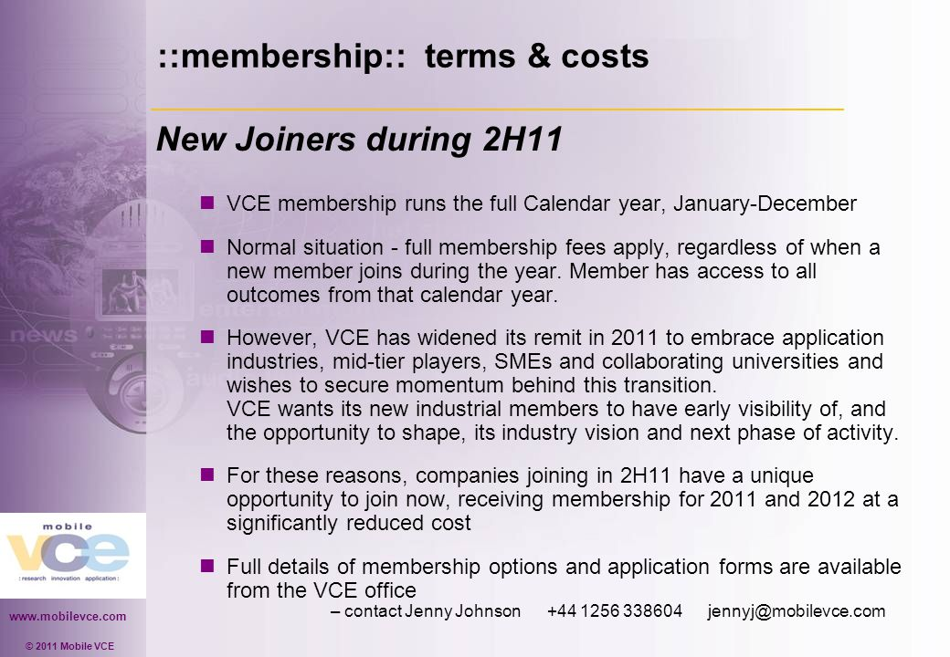 www.mobilevce.com © 2011 Mobile VCE ::membership:: terms & costs New Joiners during 2H11 VCE membership runs the full Calendar year, January-December Normal situation - full membership fees apply, regardless of when a new member joins during the year.