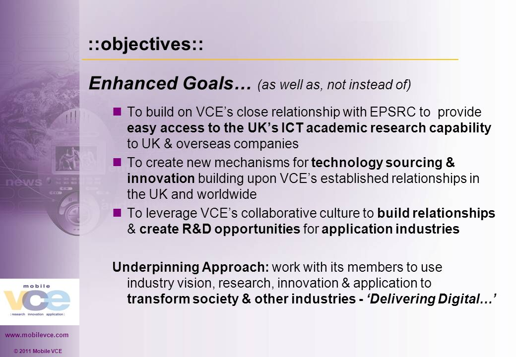 www.mobilevce.com © 2011 Mobile VCE ::objectives:: Enhanced Goals… (as well as, not instead of) To build on VCE's close relationship with EPSRC to provide easy access to the UK's ICT academic research capability to UK & overseas companies To create new mechanisms for technology sourcing & innovation building upon VCE's established relationships in the UK and worldwide To leverage VCE's collaborative culture to build relationships & create R&D opportunities for application industries Underpinning Approach: work with its members to use industry vision, research, innovation & application to transform society & other industries - 'Delivering Digital…'
