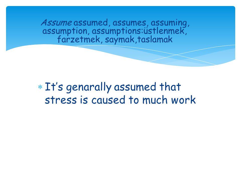 Assume assumed, assumes, assuming, assumption, assumptions:üstlenmek, farzetmek, saymak,taslamak  It's genarally assumed that stress is caused to much work