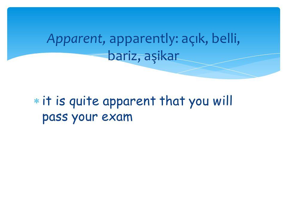 Apparent, apparently: açık, belli, bariz, aşikar  it is quite apparent that you will pass your exam