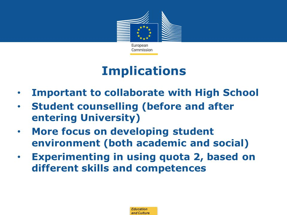 Date: in 12 pts Implications Important to collaborate with High School Student counselling (before and after entering University) More focus on developing student environment (both academic and social) Experimenting in using quota 2, based on different skills and competences Education and Culture