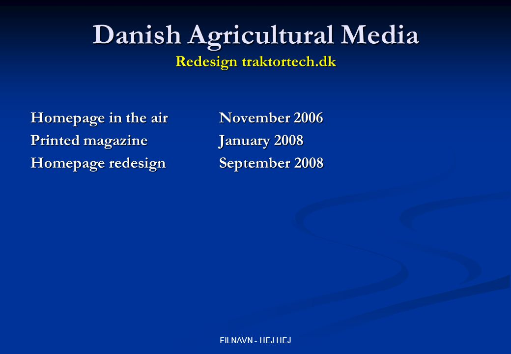 FILNAVN - HEJ HEJ Danish Agricultural Media Redesign traktortech.dk Homepage in the air November 2006 Printed magazineJanuary 2008 Homepage redesign S