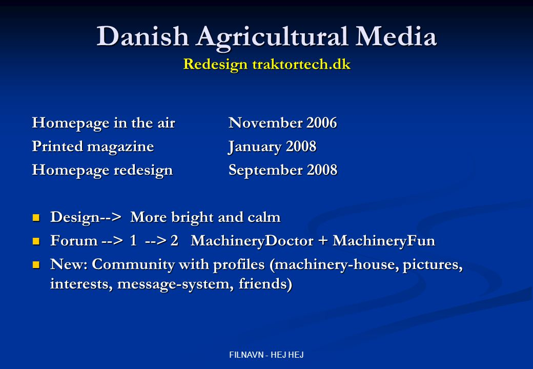 FILNAVN - HEJ HEJ Danish Agricultural Media Redesign traktortech.dk Homepage in the air November 2006 Printed magazine January 2008 Homepage redesign September 2008 Design-->More bright and calm Design-->More bright and calm Forum -->1 --> 2 MachineryDoctor + MachineryFun Forum -->1 --> 2 MachineryDoctor + MachineryFun New: Community with profiles (machinery-house, pictures, interests, message-system, friends) New: Community with profiles (machinery-house, pictures, interests, message-system, friends)