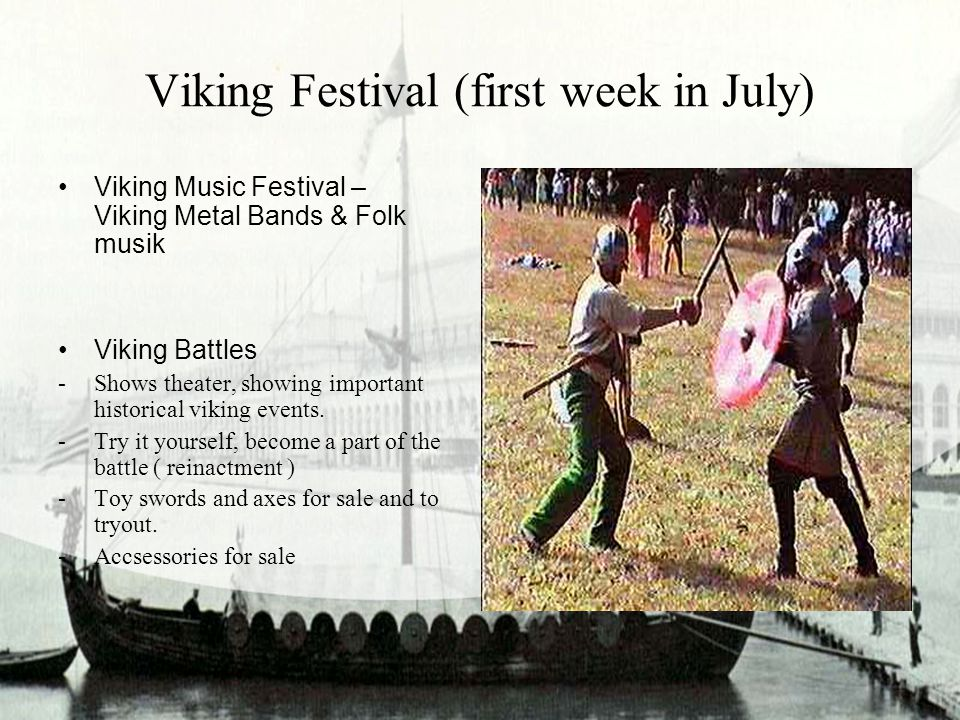 Viking Festival (first week in July) Viking Music Festival – Viking Metal Bands & Folk musik Viking Battles -Shows theater, showing important historical viking events.