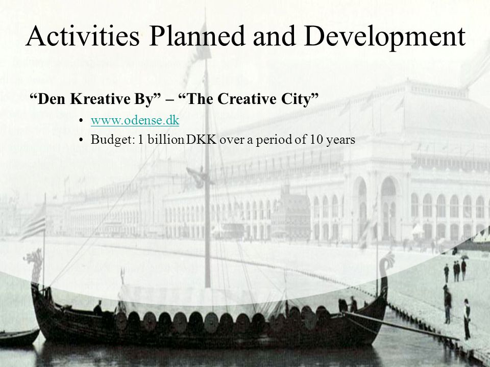 """Activities Planned and Development """"Den Kreative By"""" – """"The Creative City"""" www.odense.dk Budget: 1 billion DKK over a period of 10 years"""