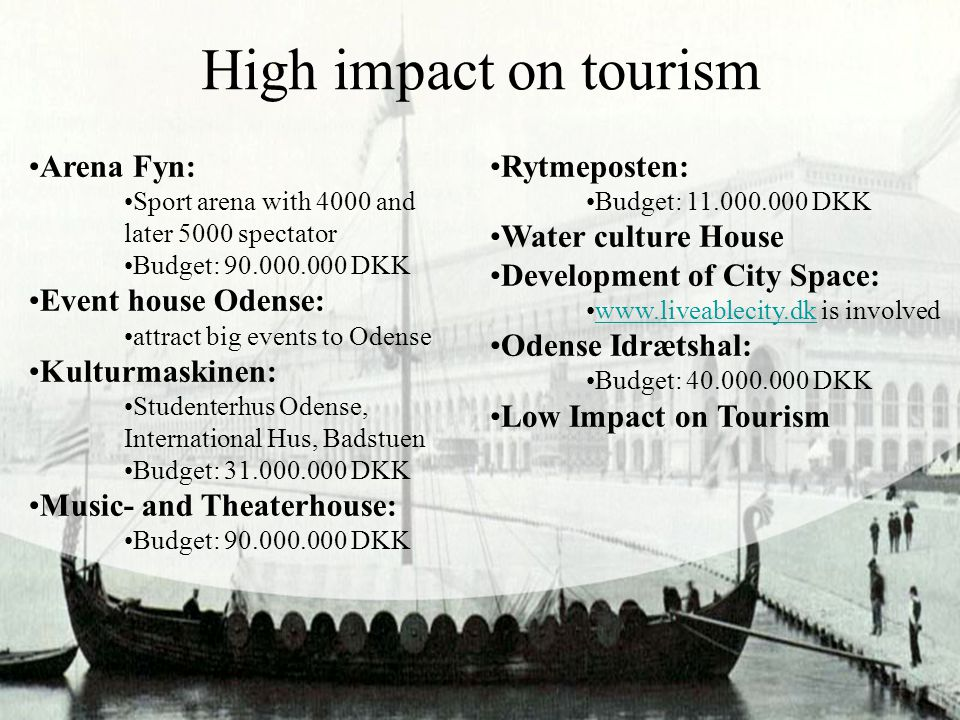 High impact on tourism Arena Fyn: Sport arena with 4000 and later 5000 spectator Budget: 90.000.000 DKK Event house Odense: attract big events to Odense Kulturmaskinen: Studenterhus Odense, International Hus, Badstuen Budget: 31.000.000 DKK Music- and Theaterhouse: Budget: 90.000.000 DKK Rytmeposten: Budget: 11.000.000 DKK Water culture House Development of City Space: www.liveablecity.dk is involvedwww.liveablecity.dk Odense Idrætshal: Budget: 40.000.000 DKK Low Impact on Tourism