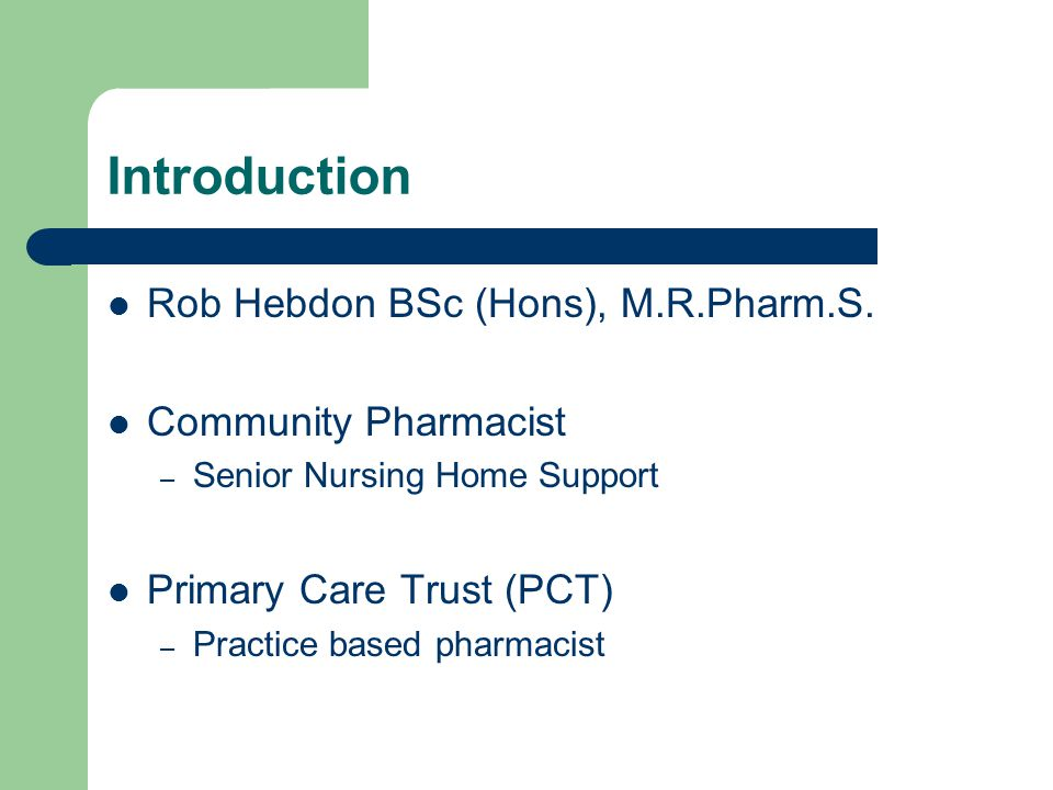 Introduction Rob Hebdon BSc (Hons), M.R.Pharm.S. Community Pharmacist – Senior Nursing Home Support Primary Care Trust (PCT) – Practice based pharmaci