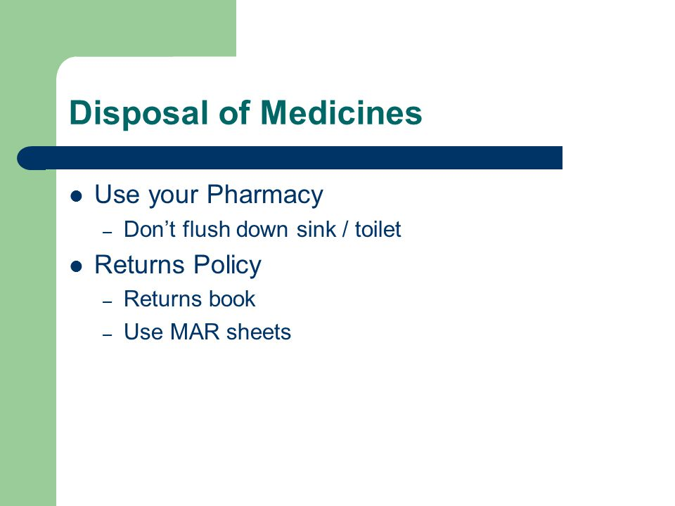 Disposal of Medicines Use your Pharmacy – Don't flush down sink / toilet Returns Policy – Returns book – Use MAR sheets