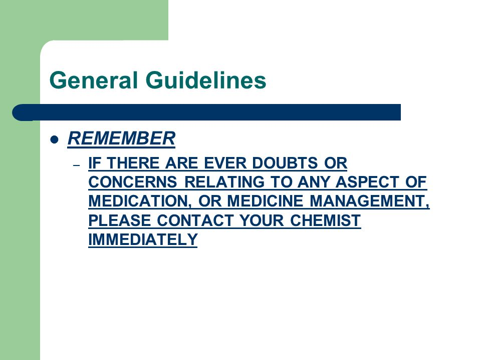 General Guidelines REMEMBER – IF THERE ARE EVER DOUBTS OR CONCERNS RELATING TO ANY ASPECT OF MEDICATION, OR MEDICINE MANAGEMENT, PLEASE CONTACT YOUR CHEMIST IMMEDIATELY
