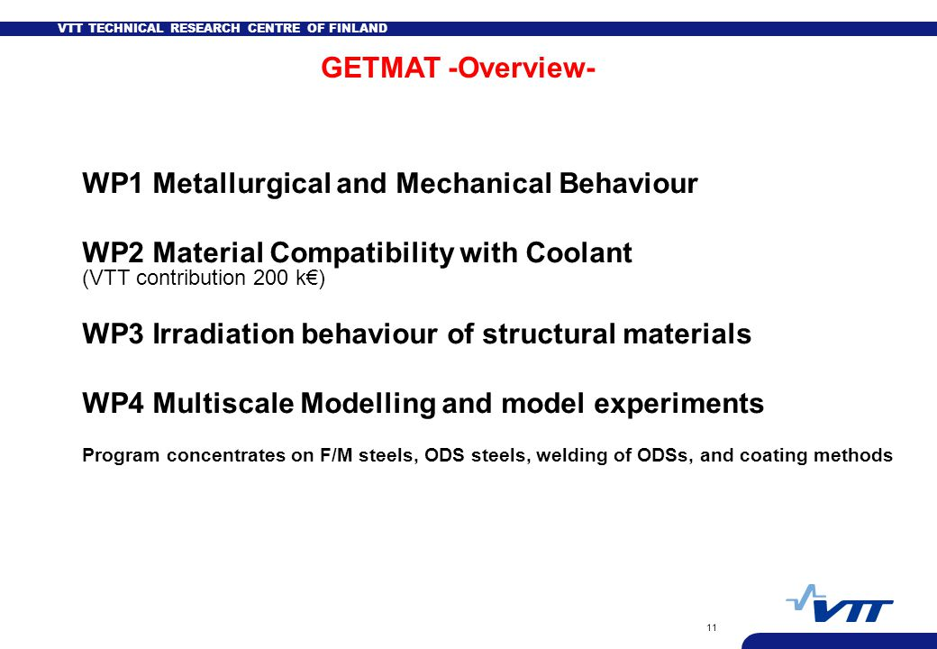 VTT TECHNICAL RESEARCH CENTRE OF FINLAND 11 WP1 Metallurgical and Mechanical Behaviour WP2 Material Compatibility with Coolant (VTT contribution 200 k€) WP3 Irradiation behaviour of structural materials WP4 Multiscale Modelling and model experiments Program concentrates on F/M steels, ODS steels, welding of ODSs, and coating methods GETMAT -Overview-
