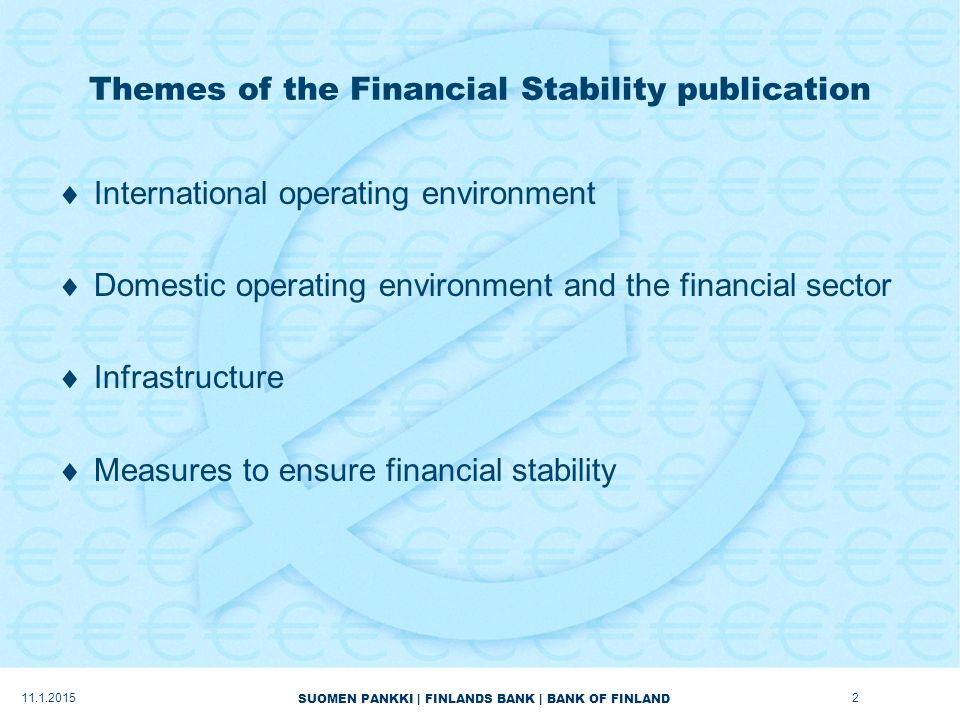 SUOMEN PANKKI | FINLANDS BANK | BANK OF FINLAND Themes of the Financial Stability publication  International operating environment  Domestic operating environment and the financial sector  Infrastructure  Measures to ensure financial stability 11.1.20152