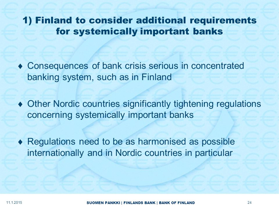 SUOMEN PANKKI | FINLANDS BANK | BANK OF FINLAND 1) Finland to consider additional requirements for systemically important banks  Consequences of bank crisis serious in concentrated banking system, such as in Finland  Other Nordic countries significantly tightening regulations concerning systemically important banks  Regulations need to be as harmonised as possible internationally and in Nordic countries in particular 11.1.201524