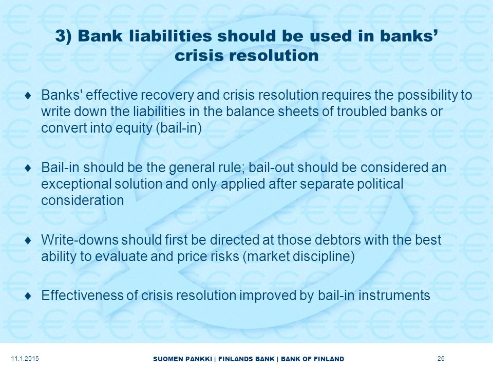 SUOMEN PANKKI | FINLANDS BANK | BANK OF FINLAND 3) Bank liabilities should be used in banks' crisis resolution  Banks effective recovery and crisis resolution requires the possibility to write down the liabilities in the balance sheets of troubled banks or convert into equity (bail-in)  Bail-in should be the general rule; bail-out should be considered an exceptional solution and only applied after separate political consideration  Write-downs should first be directed at those debtors with the best ability to evaluate and price risks (market discipline)  Effectiveness of crisis resolution improved by bail-in instruments 11.1.201526