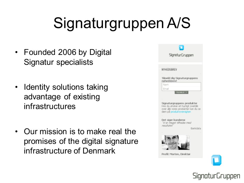 Signaturgruppen A/S Founded 2006 by Digital Signatur specialists Identity solutions taking advantage of existing infrastructures Our mission is to make real the promises of the digital signature infrastructure of Denmark