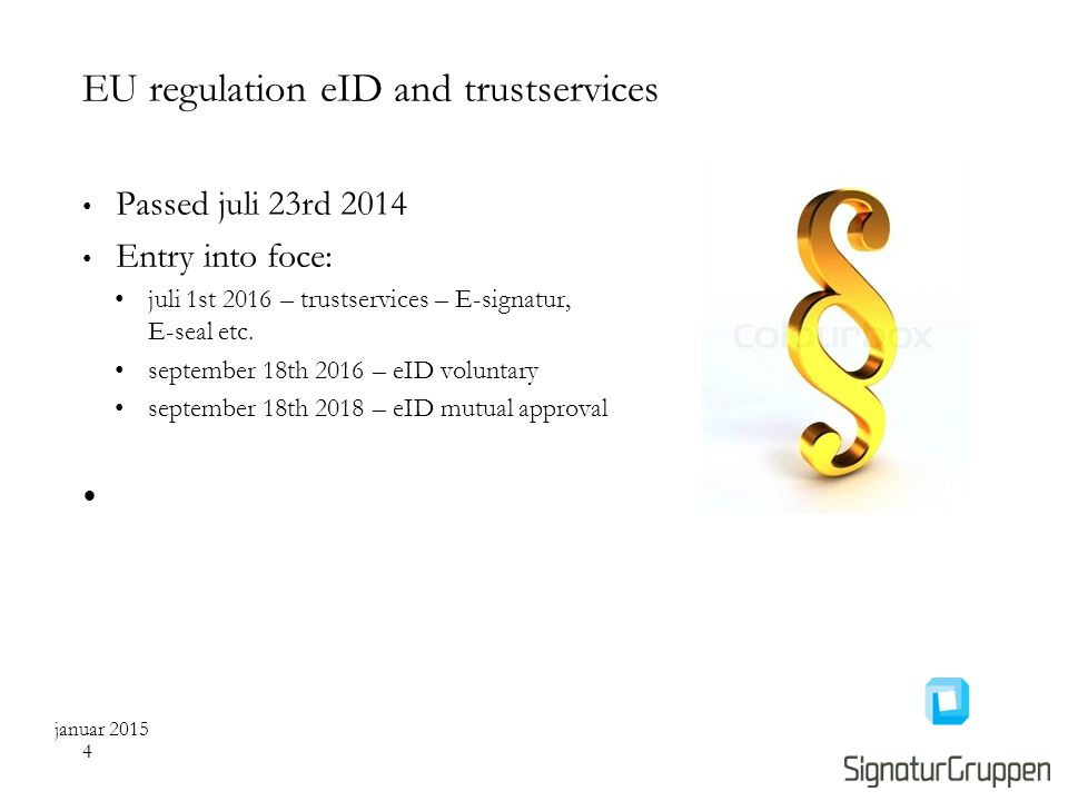 EU regulation eID and trustservices Passed juli 23rd 2014 Entry into foce: juli 1st 2016 – trustservices – E-signatur, E-seal etc.