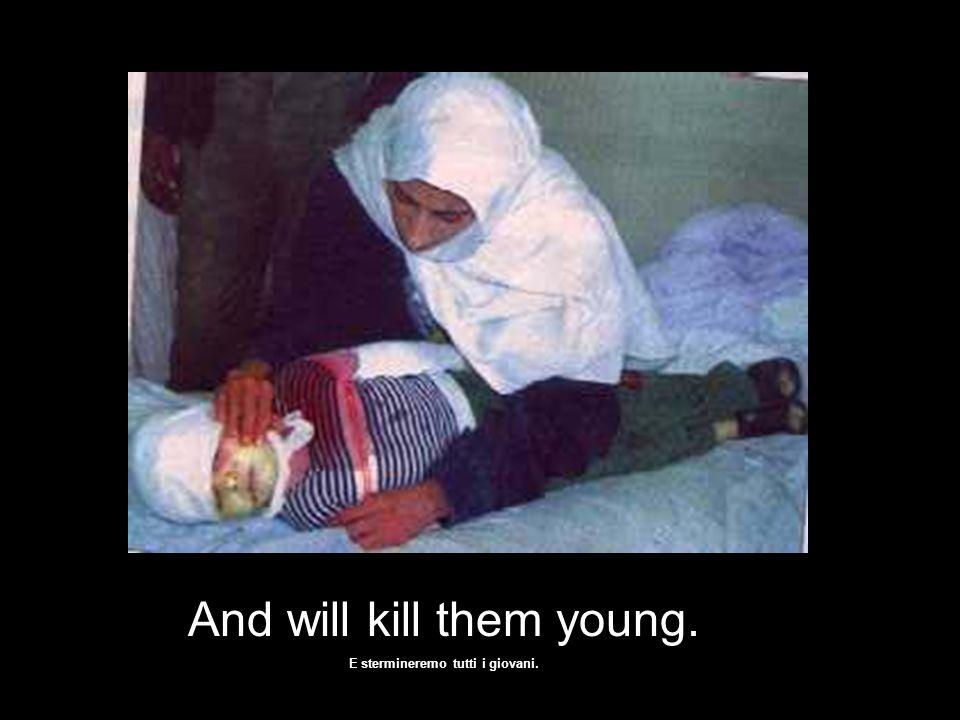 We will kill them old …. Uccideremo tutti i vecchi ….