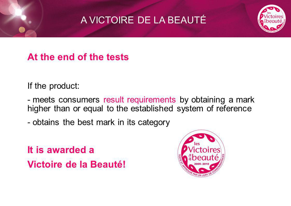 At the end of the tests If the product: - meets consumers result requirements by obtaining a mark higher than or equal to the established system of reference - obtains the best mark in its category It is awarded a Victoire de la Beauté.