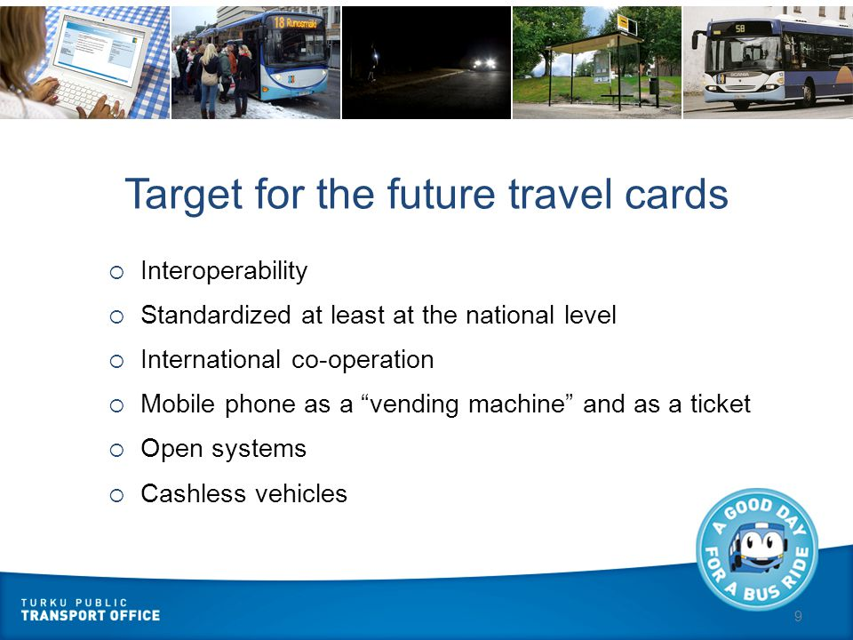 9 Target for the future travel cards  Interoperability  Standardized at least at the national level  International co-operation  Mobile phone as a vending machine and as a ticket  Open systems  Cashless vehicles