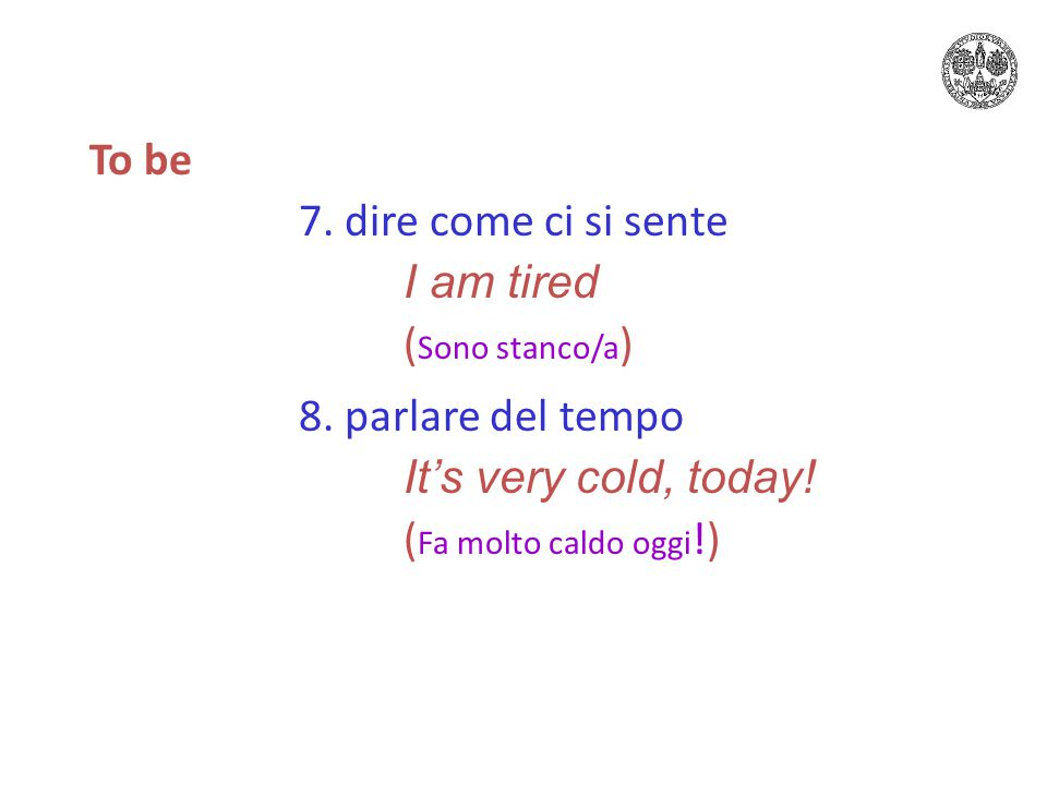 To be 7. dire come ci si sente I am tired ( Sono stanco/a ) 8.