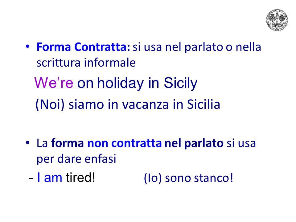 Forma Contratta: si usa nel parlato o nella scrittura informale We're on holiday in Sicily (Noi) siamo in vacanza in Sicilia La forma non contratta nel parlato si usa per dare enfasi - I am tired.