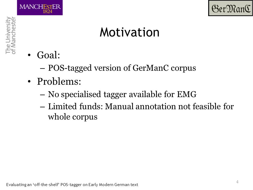 Evaluating an 'off-the-shelf' POS-tagger on Early Modern German text Motivation Goal: – POS-tagged version of GerManC corpus Problems: – No specialised tagger available for EMG – Limited funds: Manual annotation not feasible for whole corpus Question: – How well does an 'off-the shelf' tagger for modern German perform on Early Modern German data.