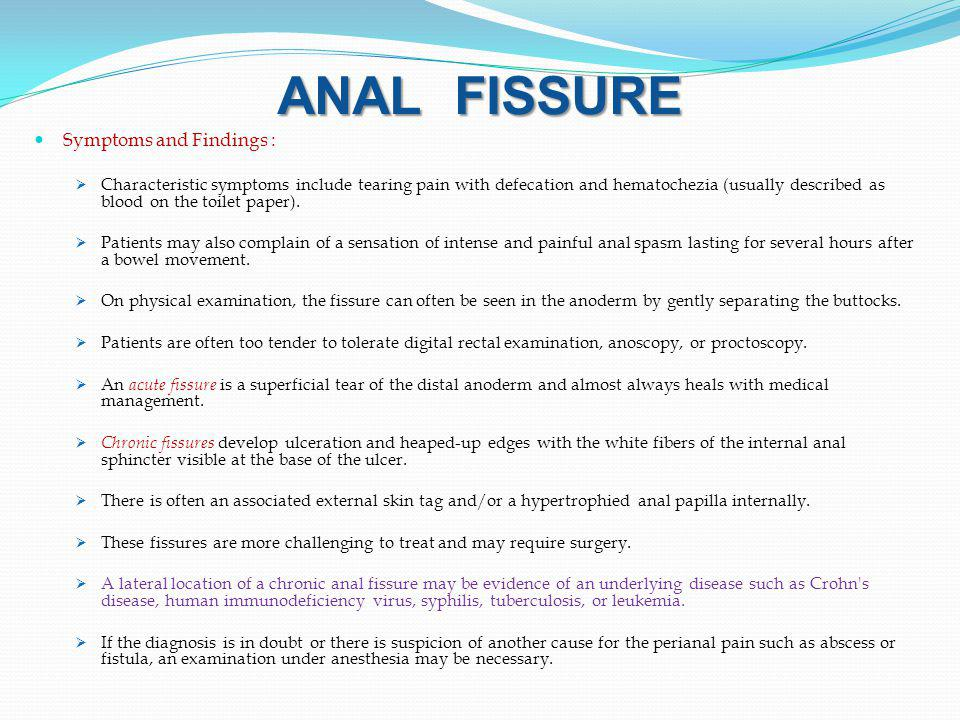 ANAL FISSURE Symptoms and Findings :  Characteristic symptoms include tearing pain with defecation and hematochezia (usually described as blood on the toilet paper).