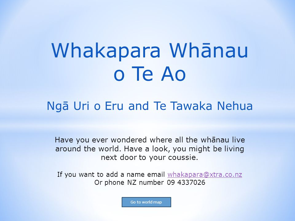 Click on the country and start your search Aotearoa New Zealand Aotearoa New Zealand Canada Greece USA Australia England England Hawaii Hawaii France France Tūpuna Lines Tita (T), Wiri (W), Hone(H), Rehutai(R), Ani(A), TePaea(TP), Tutu(TT), TeRuhi(TR), Maraea(M) (will be noted by names if known) Back to slide 1 for contact details