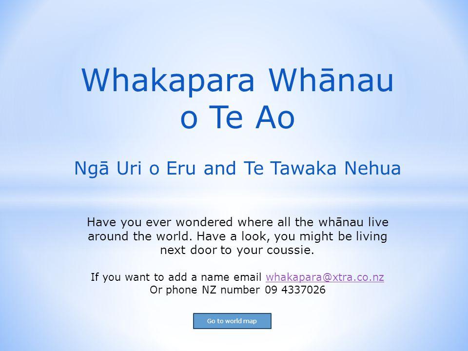 Whakapara Whānau o Te Ao Ngā Uri o Eru and Te Tawaka Nehua Have you ever wondered where all the whānau live around the world.