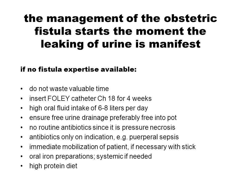 the management of the obstetric fistula starts the moment the leaking of urine is manifest if surgical expertise available vaginal examination for assessment insert FOLEY catheter Ch 18 examine patient_fistula once a week if it seems healing leave catheter in situ if not healing excise slough and prepare for early closure as soon as wound clean perform an early closure mobilize patient at all times attend to the other needs of the patient