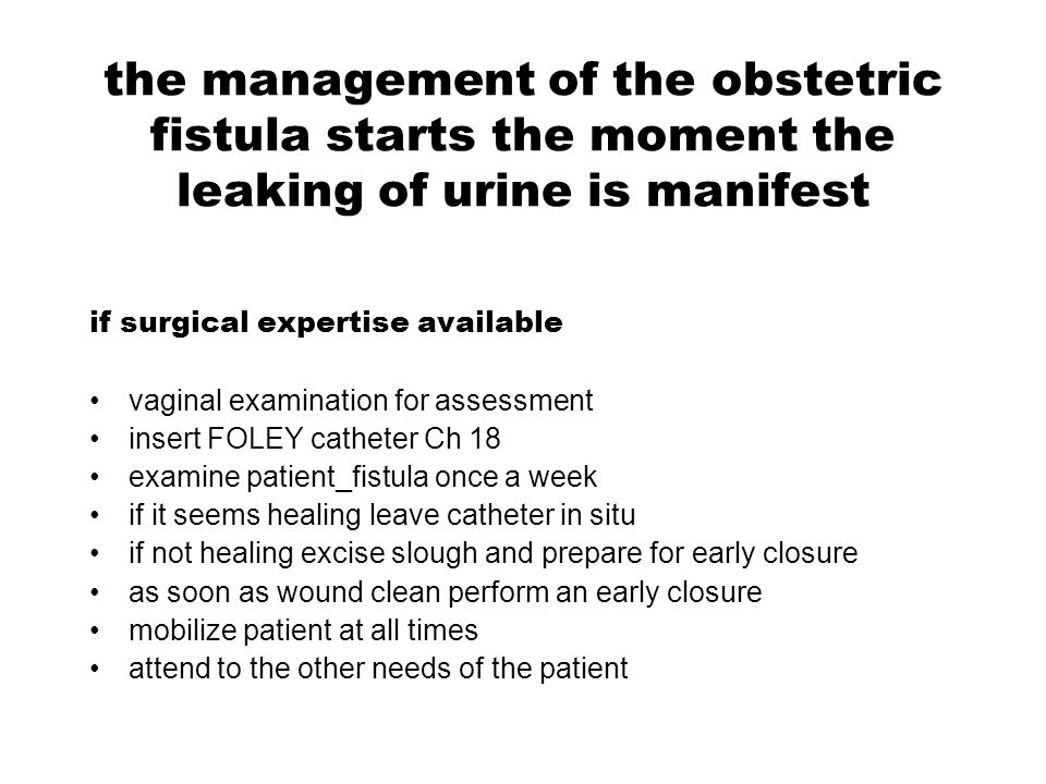 the management of the obstetric fistula starts the moment the leaking of urine is manifest if surgical expertise available vaginal examination for ass