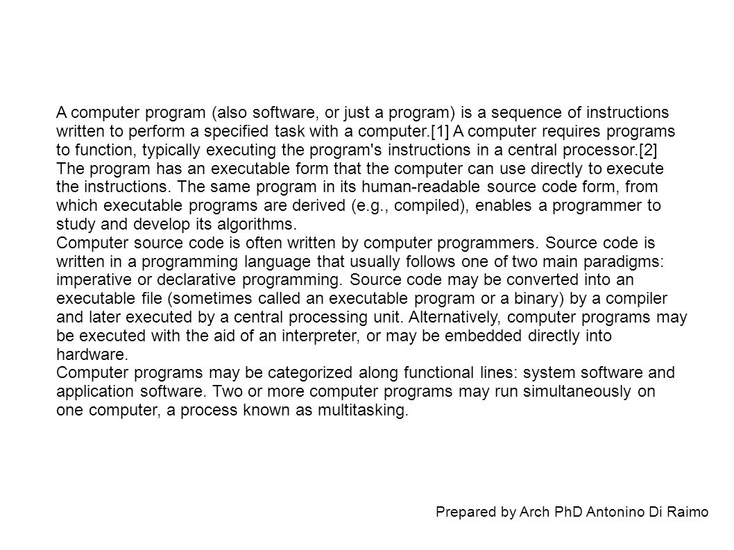 Prepared by Arch PhD Antonino Di Raimo A computer program (also software, or just a program) is a sequence of instructions written to perform a specified task with a computer.[1] A computer requires programs to function, typically executing the program s instructions in a central processor.[2] The program has an executable form that the computer can use directly to execute the instructions.