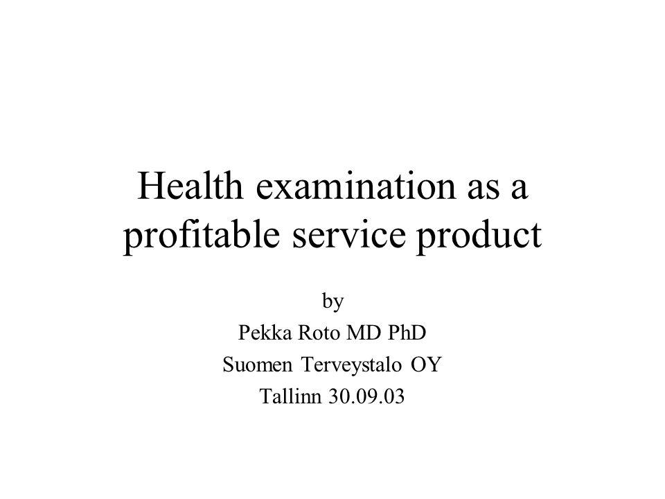 Health examination as a profitable service product by Pekka Roto MD PhD Suomen Terveystalo OY Tallinn 30.09.03