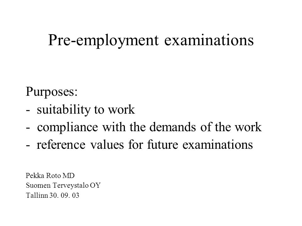 Pre-employment examinations Purposes: - suitability to work -compliance with the demands of the work - reference values for future examinations Pekka Roto MD Suomen Terveystalo OY Tallinn 30.
