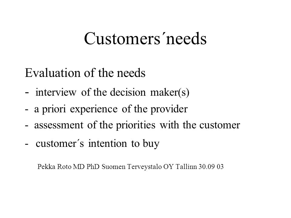 Customers´needs Evaluation of the needs - interview of the decision maker(s) - a priori experience of the provider - assessment of the priorities with the customer -customer´s intention to buy Pekka Roto MD PhD Suomen Terveystalo OY Tallinn 30.09 03