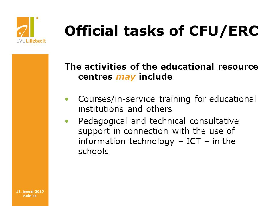 11. januar 2015 Side 12 Official tasks of CFU/ERC The activities of the educational resource centres may include Courses/in-service training for educa