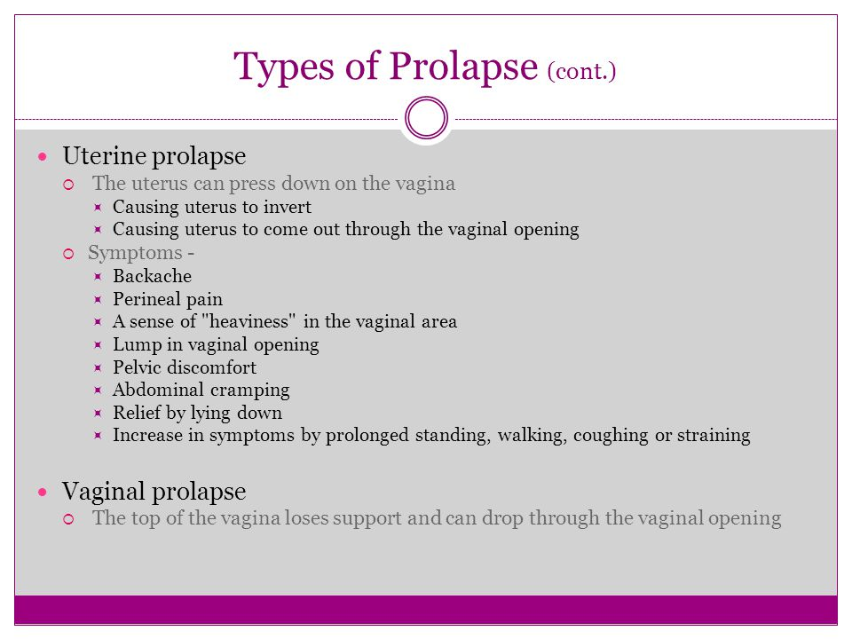 Types of Prolapse (cont.) Uterine prolapse  The uterus can press down on the vagina  Causing uterus to invert  Causing uterus to come out through t