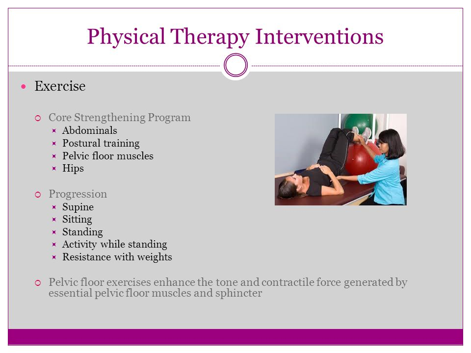 Physical Therapy Interventions Exercise  Core Strengthening Program  Abdominals  Postural training  Pelvic floor muscles  Hips  Progression  Su