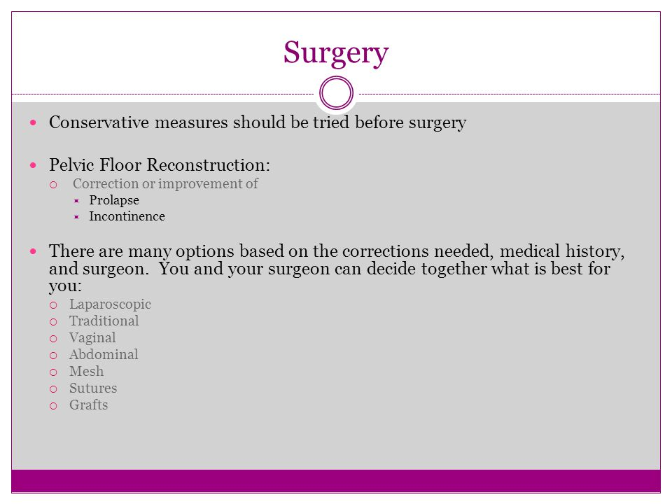 Surgery Conservative measures should be tried before surgery Pelvic Floor Reconstruction:  Correction or improvement of  Prolapse  Incontinence The