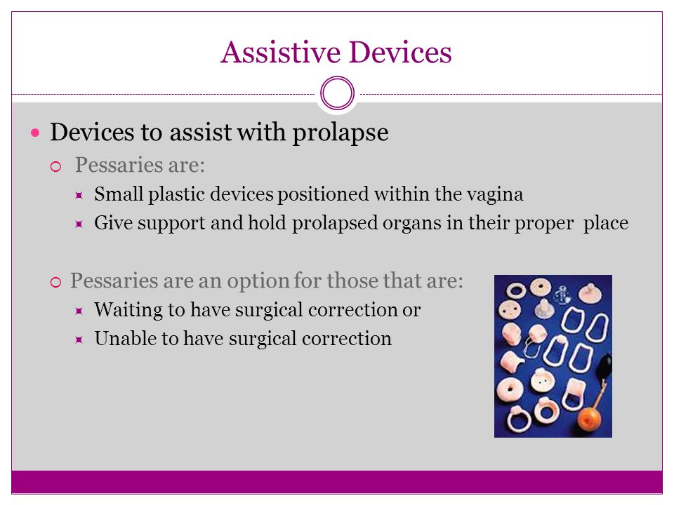 Assistive Devices Devices to assist with prolapse  Pessaries are:  Small plastic devices positioned within the vagina  Give support and hold prolap