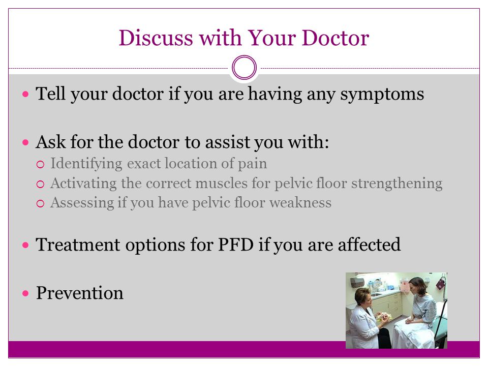 Discuss with Your Doctor Tell your doctor if you are having any symptoms Ask for the doctor to assist you with:  Identifying exact location of pain 