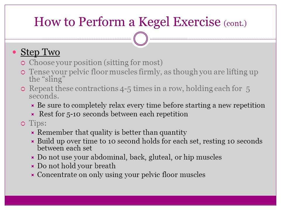 How to Perform a Kegel Exercise (cont.) Step Two  Choose your position (sitting for most)  Tense your pelvic floor muscles firmly, as though you are