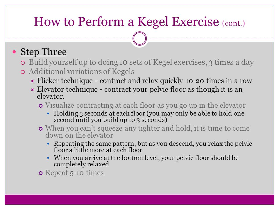 How to Perform a Kegel Exercise (cont.) Step Three  Build yourself up to doing 10 sets of Kegel exercises, 3 times a day  Additional variations of K