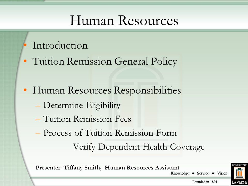 Human Resources Introduction Tuition Remission General Policy Human Resources Responsibilities –Determine Eligibility –Tuition Remission Fees –Process of Tuition Remission Form Verify Dependent Health Coverage Presenter: Tiffany Smith, Human Resources Assistant