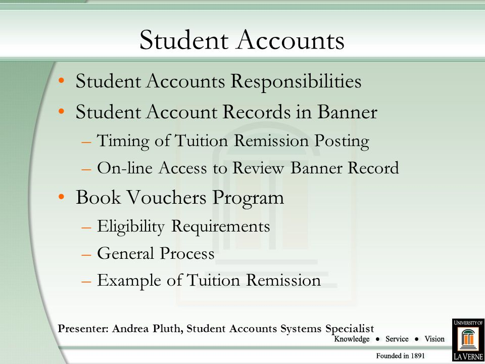 Student Accounts Student Accounts Responsibilities Student Account Records in Banner –Timing of Tuition Remission Posting –On-line Access to Review Banner Record Book Vouchers Program –Eligibility Requirements –General Process –Example of Tuition Remission Presenter: Andrea Pluth, Student Accounts Systems Specialist