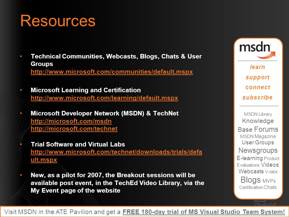 Resources Technical Communities, Webcasts, Blogs, Chats & User Groups http://www.microsoft.com/communities/default.mspx http://www.microsoft.com/communities/default.mspx Microsoft Learning and Certification http://www.microsoft.com/learning/default.mspx http://www.microsoft.com/learning/default.mspx Microsoft Developer Network (MSDN) & TechNet http://microsoft.com/msdn http://microsoft.com/technet http://microsoft.com/msdn http://microsoft.com/technet Trial Software and Virtual Labs http://www.microsoft.com/technet/downloads/trials/defa ult.mspx http://www.microsoft.com/technet/downloads/trials/defa ult.mspx New, as a pilot for 2007, the Breakout sessions will be available post event, in the TechEd Video Library, via the My Event page of the website Required slide: Please customize this slide with the resources relevant to your session MSDN Library Knowledge Base Forums MSDN Magazine User Groups Newsgroups E-learning Product Evaluations Videos Webcasts V-labs Blogs MVPs Certification Chats learn support connect subscribe Visit MSDN in the ATE Pavilion and get a FREE 180-day trial of MS Visual Studio Team System!