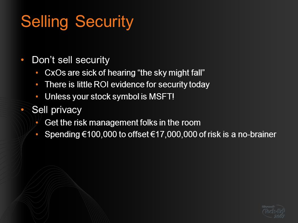 Selling Security Don't sell security CxOs are sick of hearing the sky might fall There is little ROI evidence for security today Unless your stock symbol is MSFT.